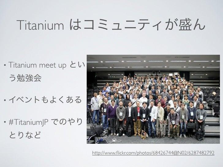 Titanium はコミュニティが盛ん• Titanium   meet up とい う勉強会• イベントもよくある• #TitaniumJP   でのやり とりなど                          http://www.fli...