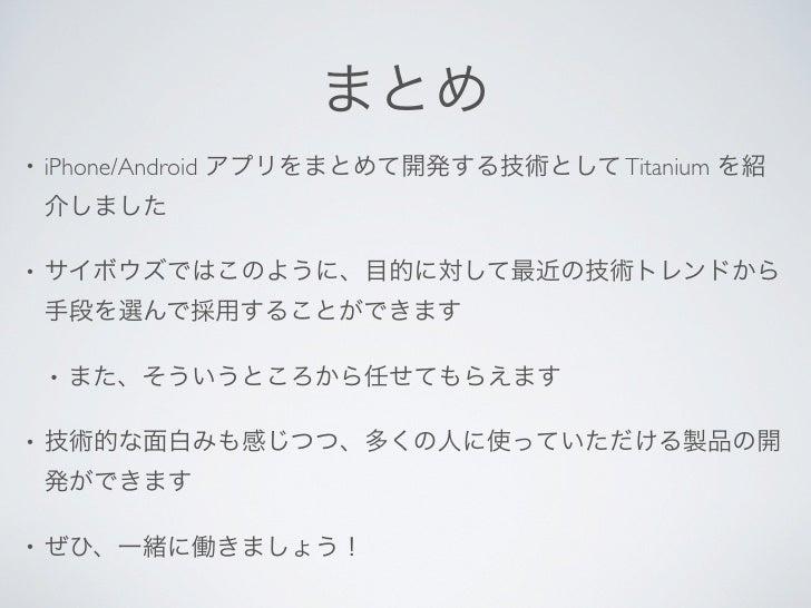 まとめ•   iPhone/Android アプリをまとめて開発する技術として Titanium を紹    介しました•   サイボウズではこのように、目的に対して最近の技術トレンドから    手段を選んで採用することができます    •  ...