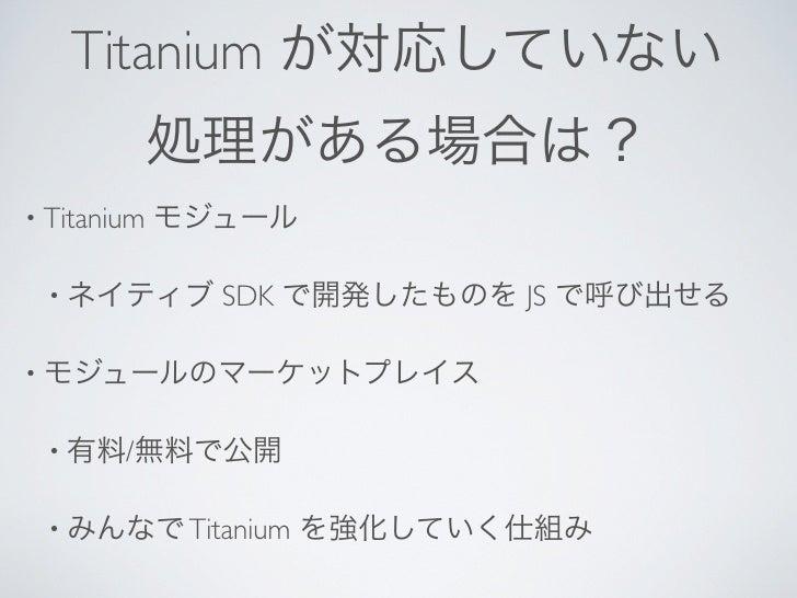 Titanium が対応していない             処理がある場合は?• Titanium   モジュール • ネイティブ       SDK で開発したものを JS で呼び出せる• モジュールのマーケットプレイス • 有料/無料で公開...