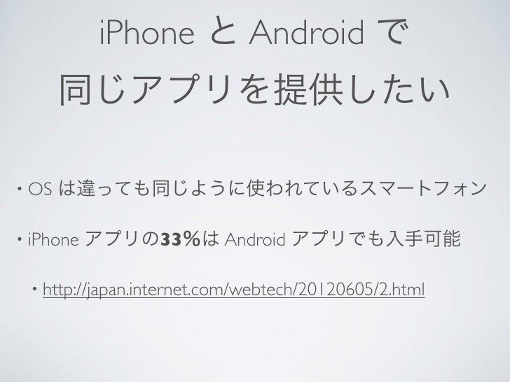 iPhone と Android で       同じアプリを提供したい• OS   は違っても同じように使われているスマートフォン• iPhone   アプリの33%は Android アプリでも入手可能 • http://japan.int...