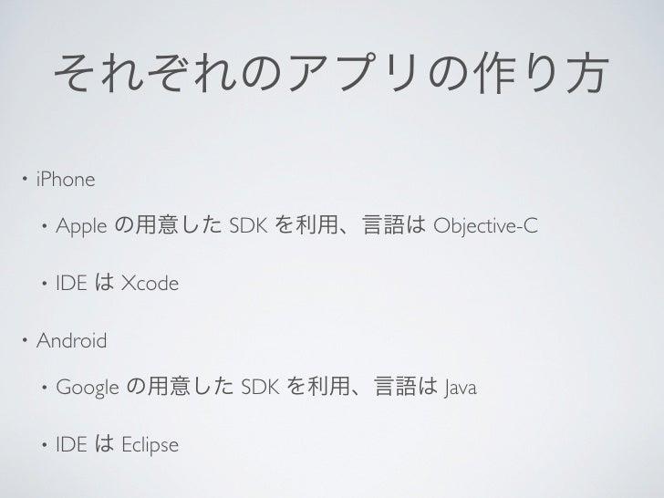 それぞれのアプリの作り方•   iPhone    •   Apple の用意した SDK を利用、言語は Objective-C    •   IDE は Xcode•   Android    •   Google の用意した SDK を利...