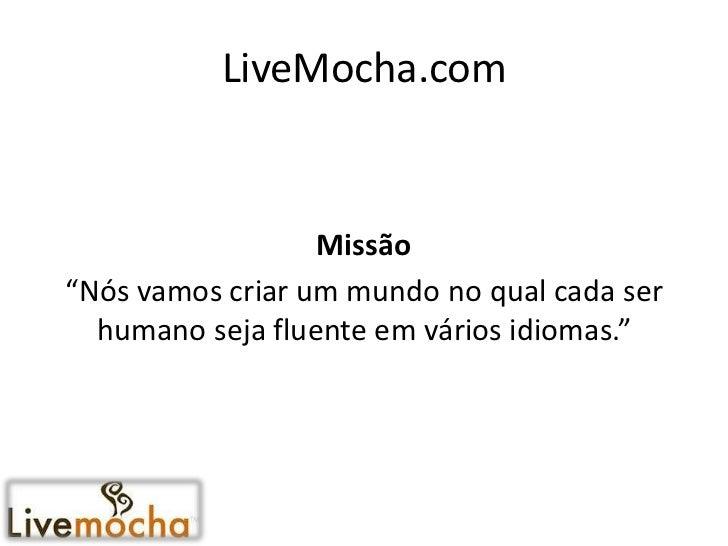 """LiveMocha.com                  Missão""""Nós vamos criar um mundo no qual cada ser  humano seja fluente em vários idiomas."""""""