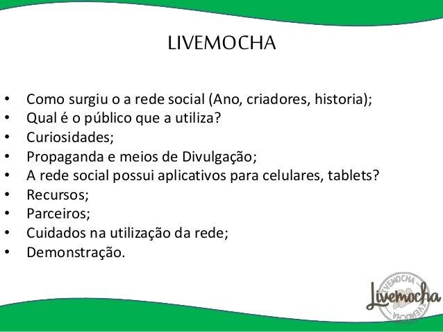LIVEMOCHA  • Como surgiu o a rede social (Ano, criadores, historia);  • Qual é o público que a utiliza?  • Curiosidades;  ...