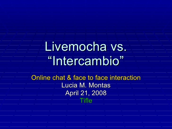 "Livemocha vs. ""Intercambio"" Online chat & face to face interaction Lucia M. Montas April 21, 2008 Tifle"