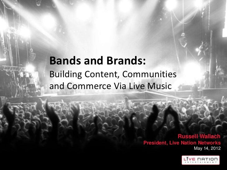 Bands and Brands:Building Content, Communitiesand Commerce Via Live Music                                  Russell Wallach...