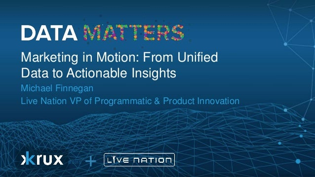 + © 2015 Marketing in Motion: From Unified Data to Actionable Insights Michael Finnegan Live Nation VP of Programmatic & P...