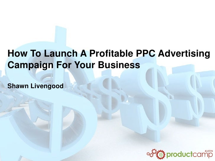 How To Launch A Profitable PPC AdvertisingCampaign For Your BusinessShawn Livengood