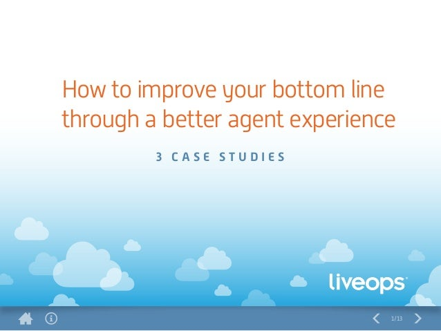 1/13 3 C A S E S T U D I E S How to improve your bottom line through a better agent experience