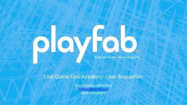 A live game operations company Live Game Ops Academy: User Acquisition Thom Robbins (@trobbins) thomas@playfab.com @playfa...