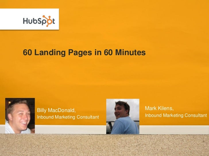 60 Landing Pages in 60 Minutes   Billy MacDonald,               Mark Kilens,   Inbound Marketing Consultant   Inbound Mark...