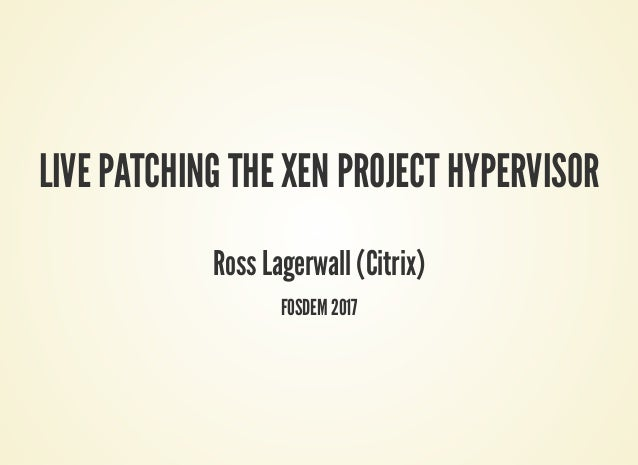 LIVE PATCHING THE XEN PROJECT HYPERVISOR Ross Lagerwall (Citrix) FOSDEM 2017
