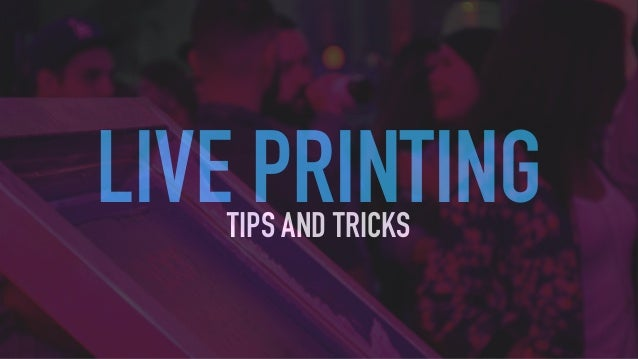 LIVE PRINTINGTIPS AND TRICKS