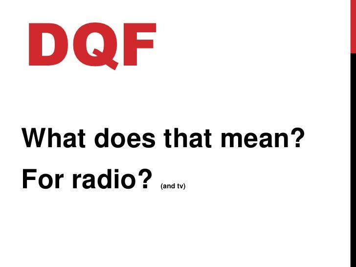 DQF<br />What does that mean?<br />For radio? (and tv)<br />