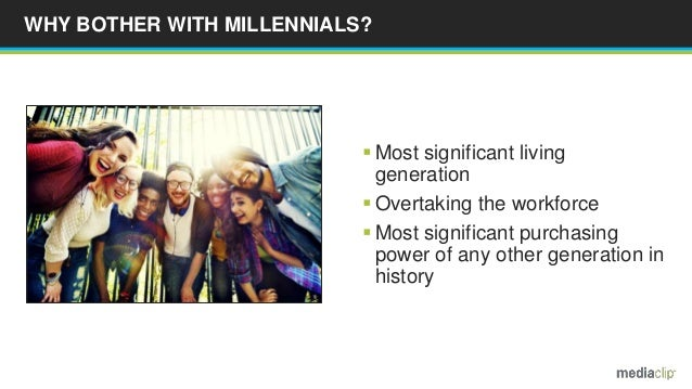 WHY BOTHER WITH MILLENNIALS?  Most significant living generation  Overtaking the workforce  Most significant purchasing...