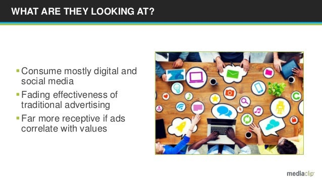 WHAT ARE THEY LOOKING AT?  Consume mostly digital and social media  Fading effectiveness of traditional advertising  Fa...