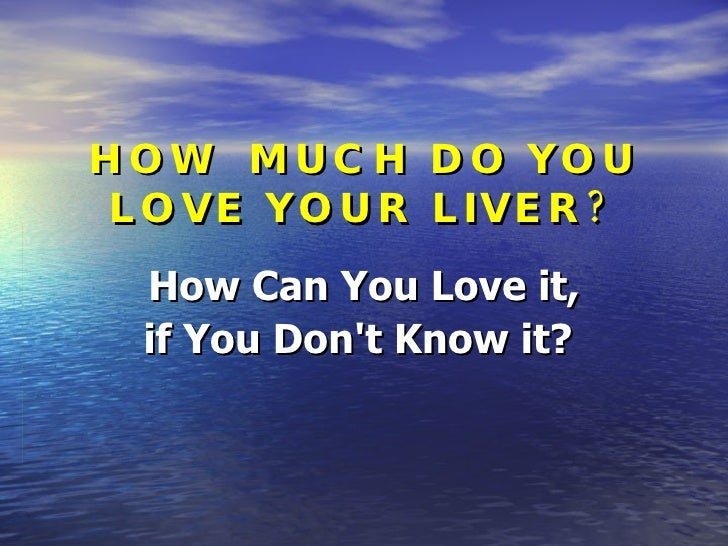 HOW  MUCH DO YOU LOVE YOUR LIVER? How Can You Love it, if You Don't Know it?