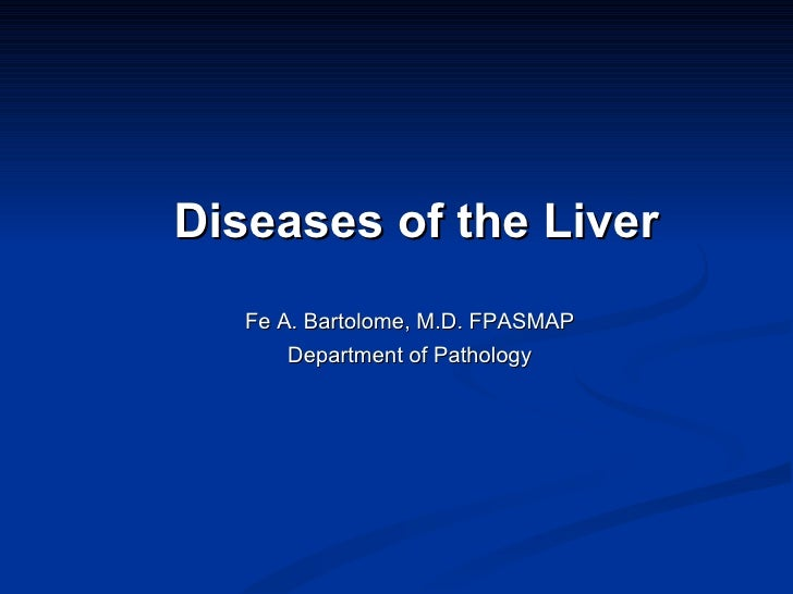 Diseases of the Liver Fe A. Bartolome, M.D. FPASMAP Department of Pathology