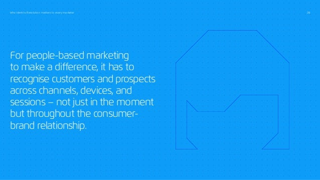 Why Identity Resolution matters to every marketer 28 For people-based marketing to make a difference, it has to recognise ...