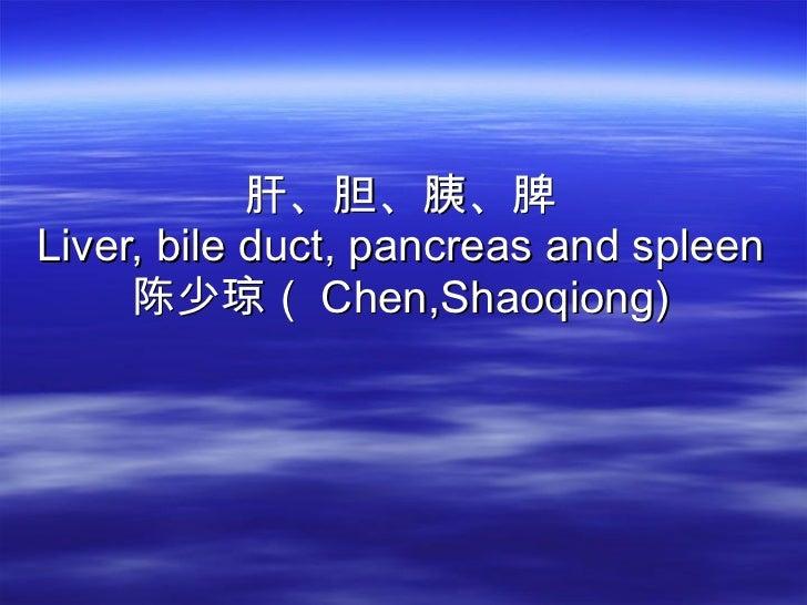肝、胆、胰、脾 Liver, bile duct, pancreas and spleen 陈少琼( Chen,Shaoqiong)