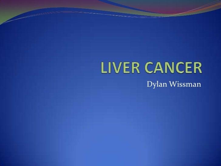 LIVER CANCER<br />Dylan Wissman<br />
