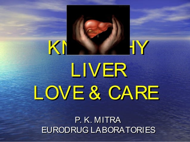 KNOW THYKNOW THY LIVERLIVER LOVE & CARELOVE & CARE P. K. MITRAP. K. MITRA EURODRUG LABORATORIESEURODRUG LABORATORIES
