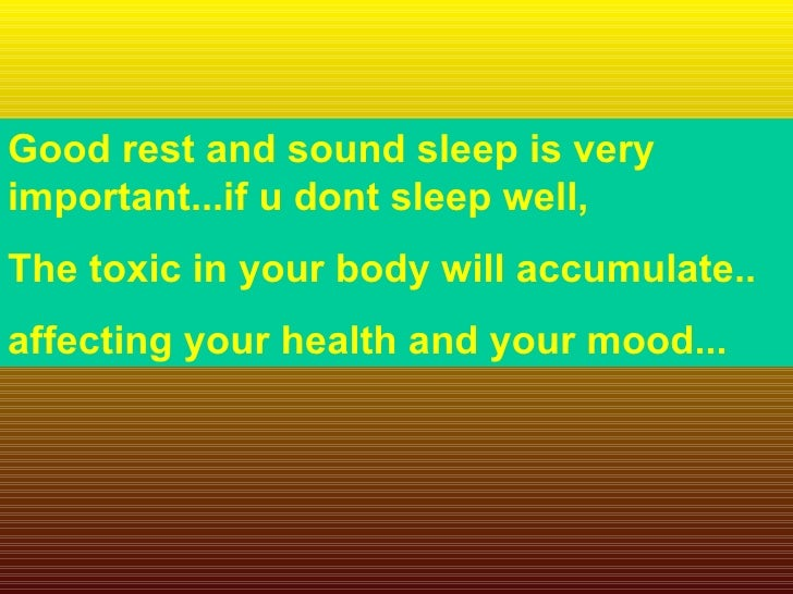 Good rest and sound sleep is very important...if u dont sleep well,  The toxic in your body will accumulate.. affecting yo...