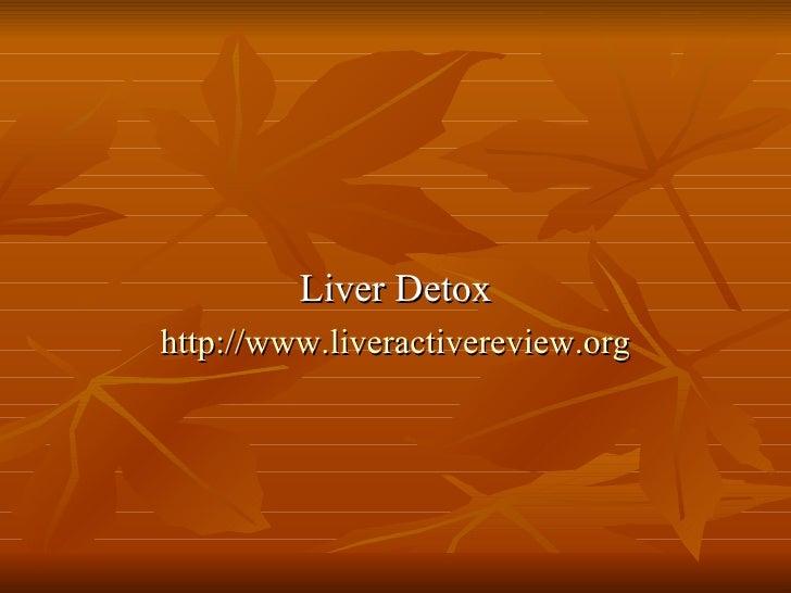 <ul><li>Liver Detox </li></ul><ul><li>http:// www.liveractivereview.org </li></ul>