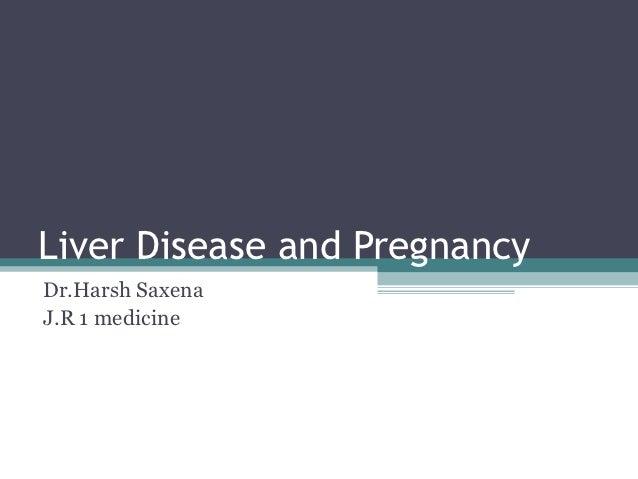 Liver Disease and PregnancyDr.Harsh SaxenaJ.R 1 medicine