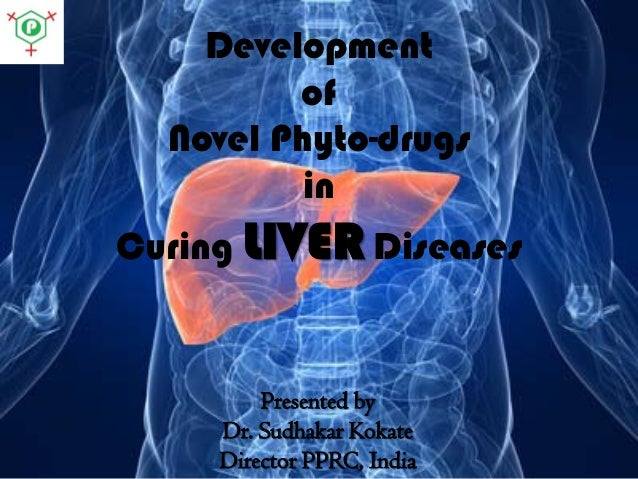 Development of Novel Phyto-drugs in Curing LIVER Diseases  Presented by Dr. Sudhakar Kokate Director PPRC, India