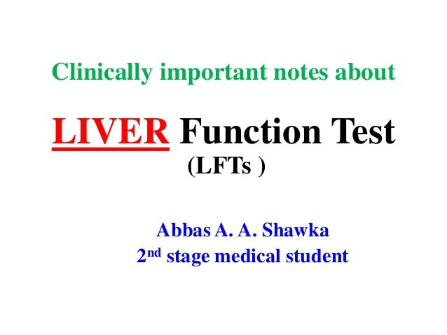 Clinically important notes about LIVER Function Test (LFTs ) Abbas A. A. Shawka 2nd stage medical student