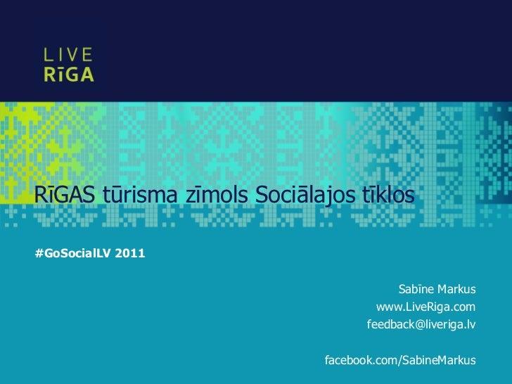 RīGAS tūrisma zīmols Sociālajos tīklos#GoSocialLV 2011                                        Sabīne Markus               ...