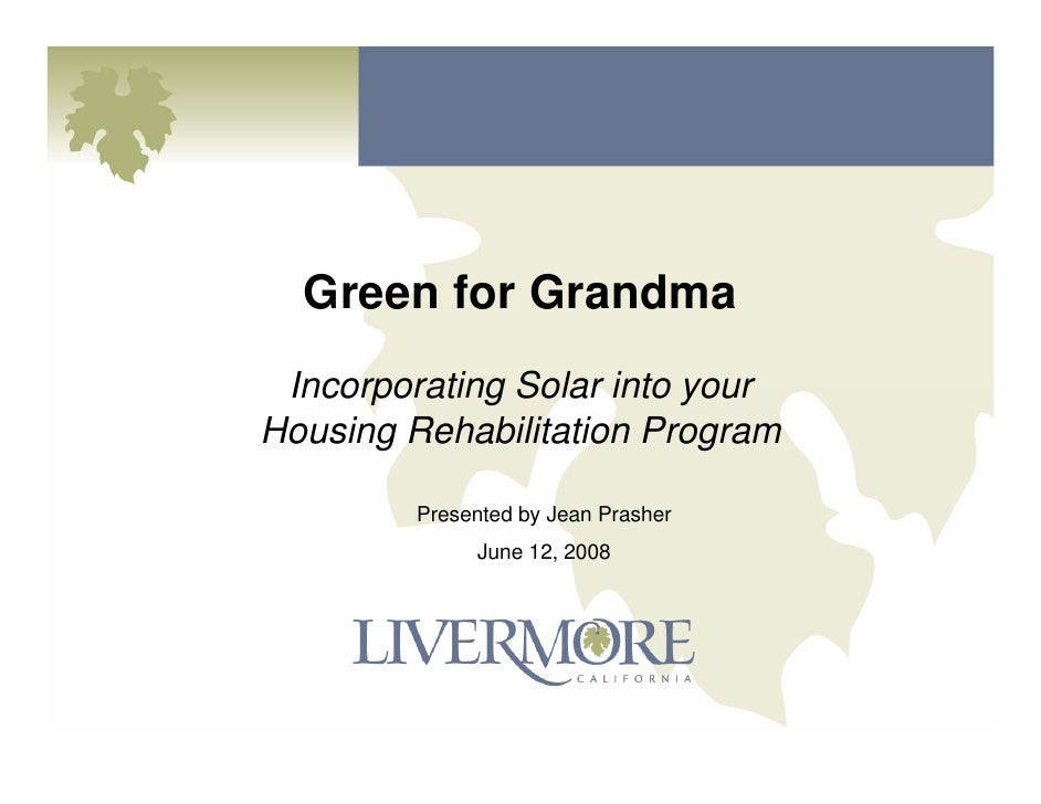 Green for Grandma  Incorporating Solar into your Housing Rehabilitation Program           Presented by Jean Prasher       ...