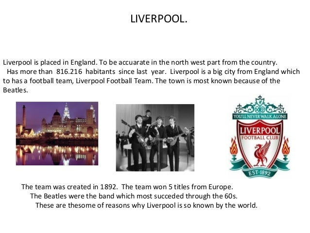 LIVERPOOL. Liverpool is placed in England. To be accuarate in the north west part from the country. Has more than 816.216 ...