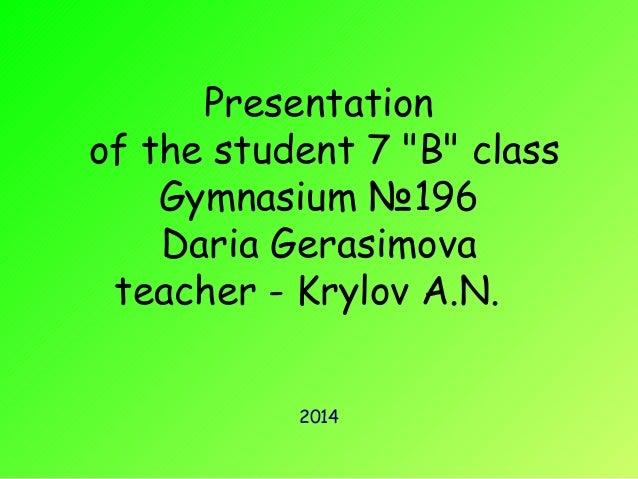 "Presentation  of the student 7 ""B"" class  Gymnasium №196  Daria Gerasimova  teacher - Krylov A.N.  2014"