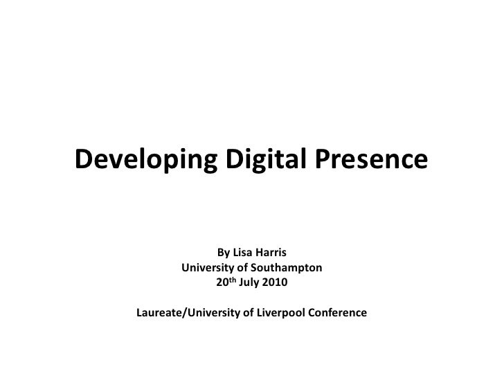 Developing Digital Presence<br />By Lisa Harris<br />University of Southampton<br />20th July 2010<br />Laureate/Universit...