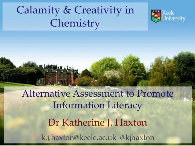 Calamity & Creativity in  Chemistry  Alternative Assessment to Promote  Information Literacy  Dr Katherine J. Haxton  k.j....
