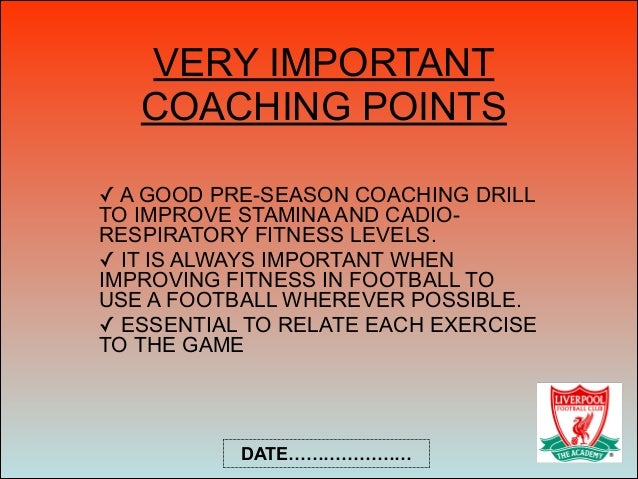 VERY IMPORTANT COACHING POINTS ✓ A GOOD PRE-SEASON COACHING DRILL TO IMPROVE STAMINA AND CADIO- RESPIRATORY FITNESS LEVELS...