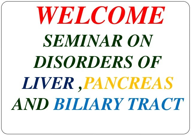 WELCOME  SEMINAR ON  DISORDERS OF  LIVER ,PANCREAS  AND BILIARY TRACT