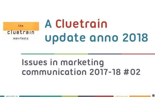 LIVErtising.netS 2017-18 1 A Cluetrain update anno 2018 1 Issues in marketing communication 2017-18 #02
