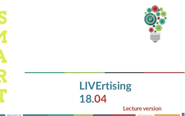 LIVErtising.netS 2017-18 1 9 LIVErtising 18.04 Lecture version S M A R T