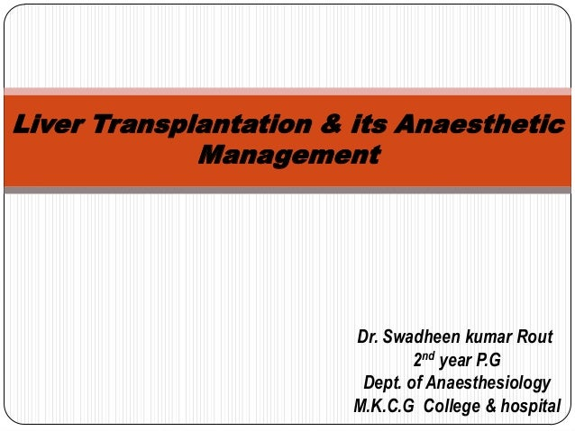 Liver Transplantation & its Anaesthetic Management  Dr. Swadheen kumar Rout 2nd year P.G Dept. of Anaesthesiology M.K.C.G ...