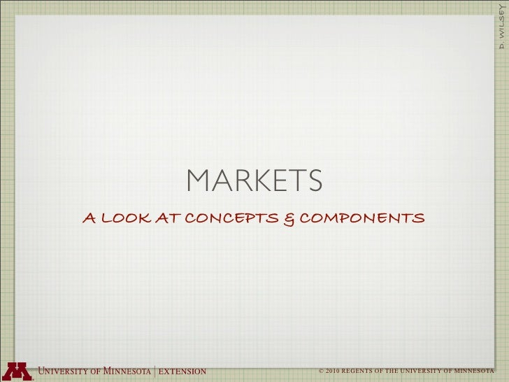 D. WILSEY          MARKETS A LOOK AT CONCEPTS & COMPONENTS                          © 2010 REGENTS OF THE UNIVERSITY OF MI...