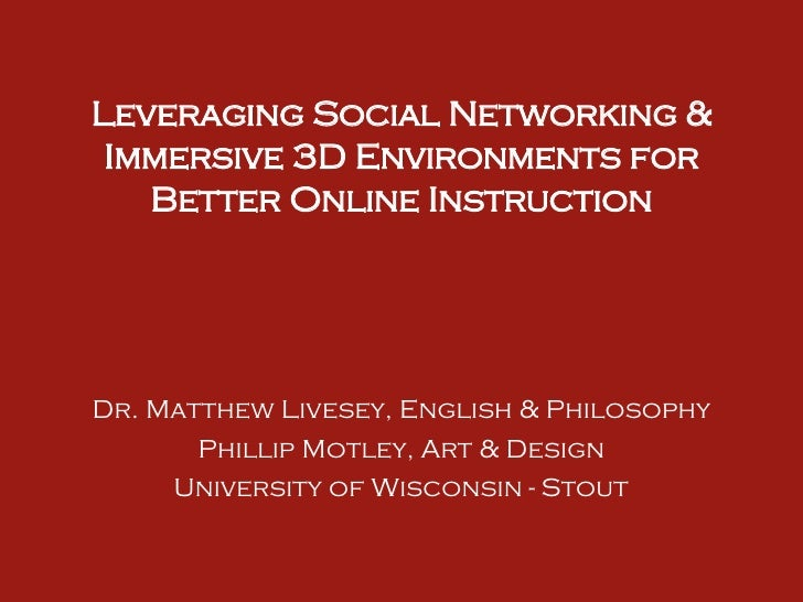 Leveraging Social Networking & Immersive 3D Environments for Better Online Instruction Dr. Matthew Livesey, English & Phil...