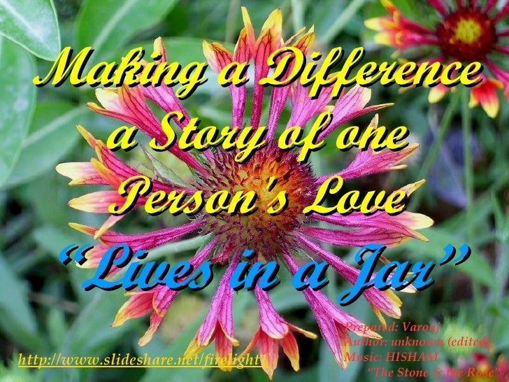 "Making a Difference a Story of one Person's Love ""Lives in a Jar"" http://www.slideshare.net/firelight1 Prepared: Varouj Au..."
