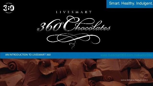 Smart. Healthy. Indulgent.AN INTRODUCTION TO LIVESMART 360LiveSmart 360 Business Presentation 05-09-13www.livesmart360.com...