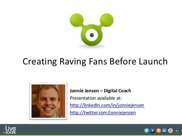 Creating Raving Fans Before Launch           Jonnie Jensen – Digital Coach           Presentation available at:           ...