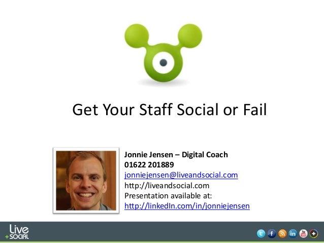 1Get Your Staff Social or FailJonnie Jensen – Digital Coach01622 201889jonniejensen@liveandsocial.comhttp://liveandsocial....
