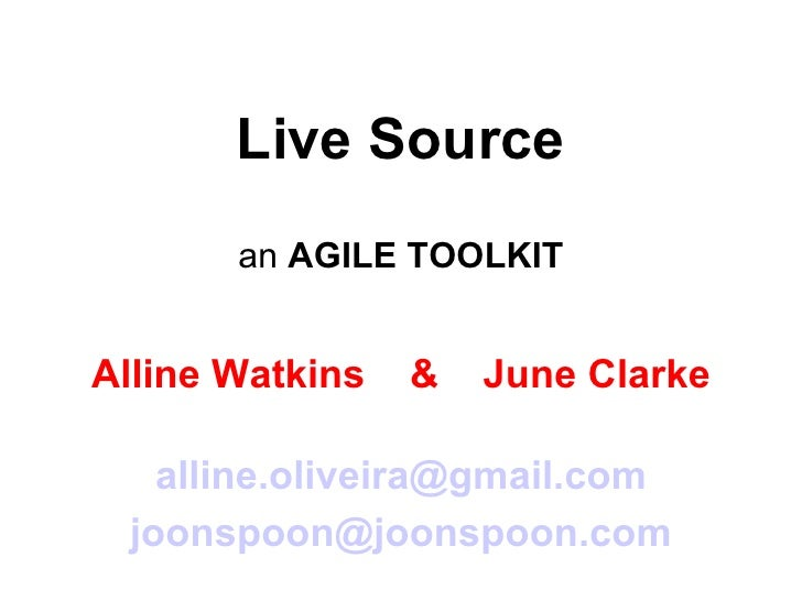 Live Source an  AGILE TOOLKIT Alline Watkins  &  June Clarke [email_address] [email_address]