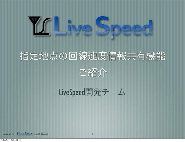 指定地点の回線速度情報共有機能 ご紹介 LiveSpeed開発チーム 1Copyright 2013 All rights Reserved. 113年8月10日土曜日