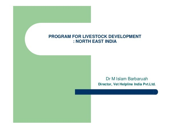 PROGRAM FOR LIVESTOCK DEVELOPMENT : NORTH EAST INDIA Dr M Islam Barbaruah Director, Vet Helpline India Pvt.Ltd.